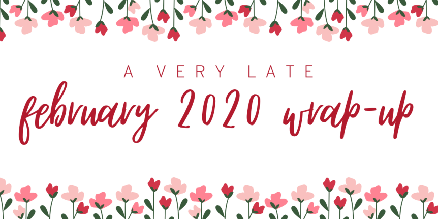 (a very late) February 2020 Wrap Up