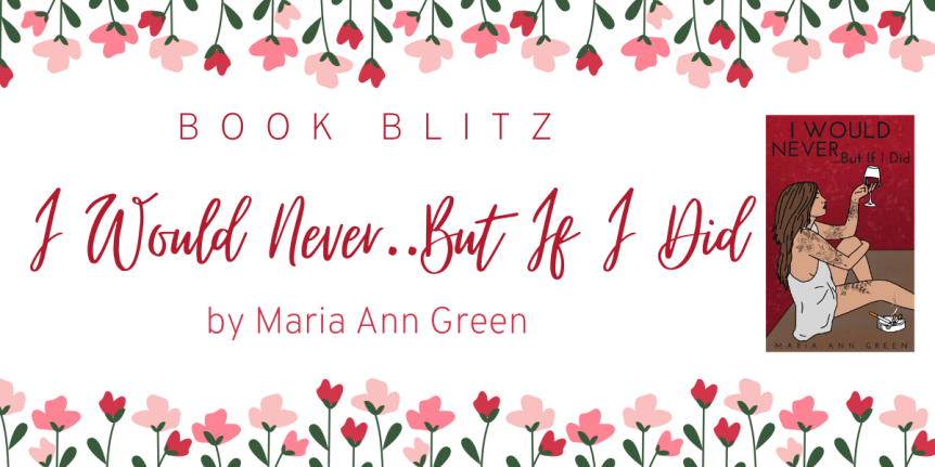 Release Week Blitz: I Would Never… But If I Did by Maria Ann Green