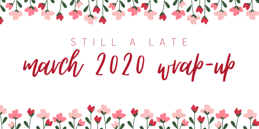 (still a late) March 2020 Wrap Up