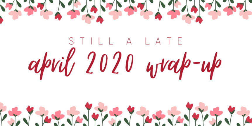 (still a late) April 2020 Wrap Up